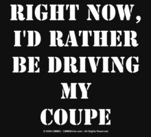 Right Now, I'd Rather Be Driving My Coupe - White Text by cmmei