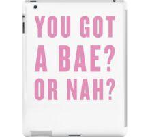 You Got A Bae, Or Nah? iPad Case/Skin