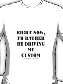 Right Now, I'd Rather Be Driving My Custom - Black Text T-Shirt