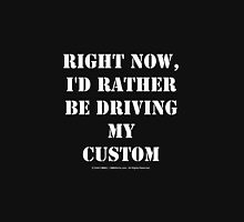 Right Now, I'd Rather Be Driving My Custom - White Text Unisex T-Shirt