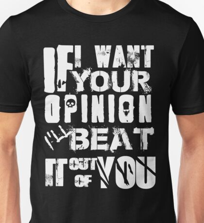 If I want your Opinion, Ill beat it out of you! Unisex T-Shirt