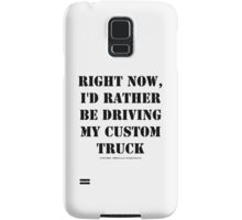Right Now, I'd Rather Be Driving My Custom Truck - Black Text Samsung Galaxy Case/Skin