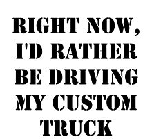 Right Now, I'd Rather Be Driving My Custom Truck - Black Text by cmmei