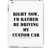 Right Now, I'd Rather Be Driving My Custom Car - Black Text iPad Case/Skin