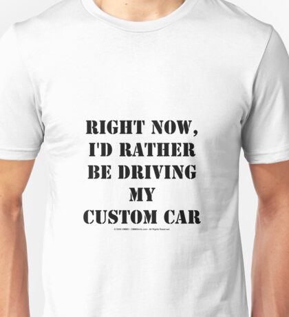 Right Now, I'd Rather Be Driving My Custom Car - Black Text Unisex T-Shirt