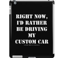 Right Now, I'd Rather Be Driving My Custom Car - White Text iPad Case/Skin