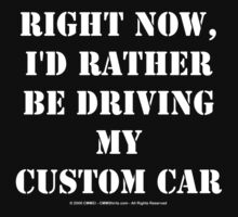 Right Now, I'd Rather Be Driving My Custom Car - White Text by cmmei