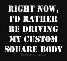 Right Now, I'd Rather Be Driving My Custom Square Body - White Text by cmmei