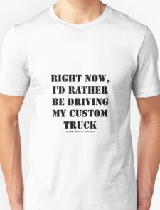 Right Now, I'd Rather Be Driving My Custom Truck - Black Text Unisex T-Shirt