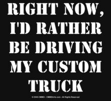 Right Now, I'd Rather Be Driving My Custom Truck - White Text by cmmei