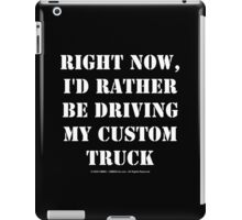 Right Now, I'd Rather Be Driving My Custom Truck - White Text iPad Case/Skin