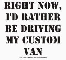 Right Now, I'd Rather Be Driving My Custom Van - Black Text T-Shirt