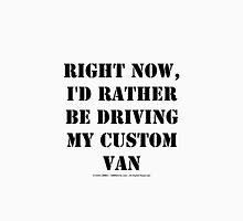Right Now, I'd Rather Be Driving My Custom Van - Black Text Unisex T-Shirt