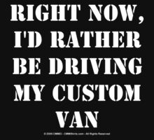 Right Now, I'd Rather Be Driving My Custom Van - White Text by cmmei