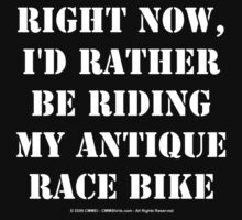 Right Now, I'd Rather Be Riding My Antique Race Bike - White Text by cmmei
