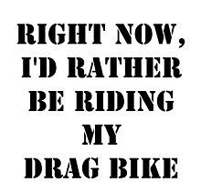 Right Now, I'd Rather Be Riding My Drag Bike - Black Text by cmmei