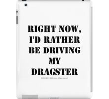 Right Now, I'd Rather Be Driving My Dragster - Black Text iPad Case/Skin