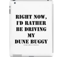 Right Now, I'd Rather Be Driving My Dune Buggy - Black Text iPad Case/Skin