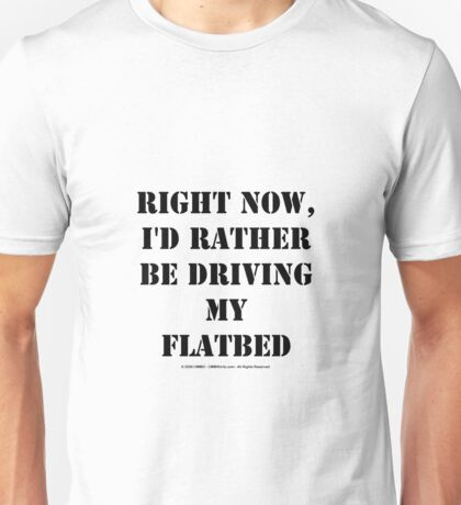 Right Now, I'd Rather Be Driving My Flatbed - Black Text Unisex T-Shirt