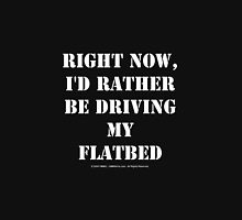 Right Now, I'd Rather Be Driving My Flatbed - White Text Unisex T-Shirt