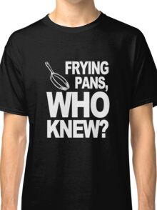 Frying Pans Who Knew Classic T-Shirt