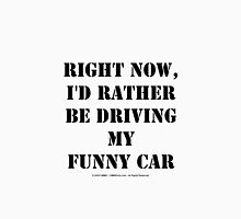 Right Now, I'd Rather Be Driving My Funny Car - Black Text Unisex T-Shirt