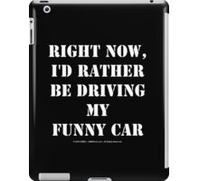 Right Now, I'd Rather Be Driving My Funny Car - White Text iPad Case/Skin