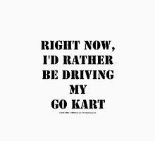 Right Now, I'd Rather Be Driving My Go Kart - Black Text Unisex T-Shirt