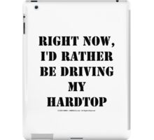 Right Now, I'd Rather Be Driving My Hardtop - Black Text iPad Case/Skin