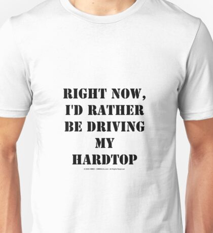 Right Now, I'd Rather Be Driving My Hardtop - Black Text Unisex T-Shirt