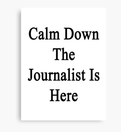 Calm Down The Journalist Is Here  Canvas Print
