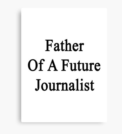 Father Of A Future Journalist  Canvas Print