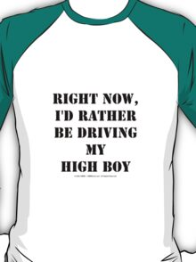 Right Now, I'd Rather Be Driving My High Boy - Black Text T-Shirt