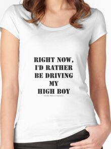 Right Now, I'd Rather Be Driving My High Boy - Black Text Women's Fitted Scoop T-Shirt