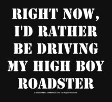 Right Now, I'd Rather Be Driving My High Boy Roadster - White Text by cmmei