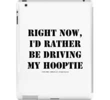 Right Now, I'd Rather Be Driving My Hooptie - Black Text iPad Case/Skin