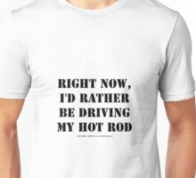 Right Now, I'd Rather Be Driving My Hot Rod - Black Text Unisex T-Shirt