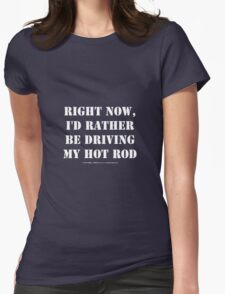 Right Now, I'd Rather Be Driving My Hot Rod - White Text Womens Fitted T-Shirt