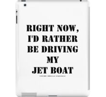 Right Now, I'd Rather Be Driving My Jet Boat - Black Text iPad Case/Skin