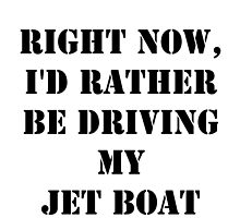 Right Now, I'd Rather Be Driving My Jet Boat - Black Text by cmmei