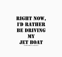 Right Now, I'd Rather Be Driving My Jet Boat - Black Text Unisex T-Shirt