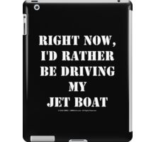 Right Now, I'd Rather Be Driving My Jet Boat - White Text iPad Case/Skin