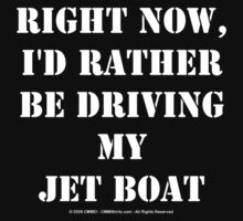 Right Now, I'd Rather Be Driving My Jet Boat - White Text by cmmei
