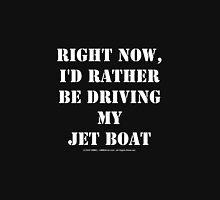 Right Now, I'd Rather Be Driving My Jet Boat - White Text Unisex T-Shirt