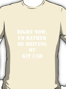 Right Now, I'd Rather Be Driving My Kit Car - White Text T-Shirt
