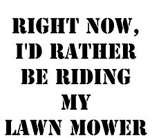 Right Now, I'd Rather Be Riding My Lawn Mower - Black Text by cmmei
