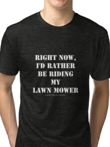 Right Now, I'd Rather Be Riding My Lawn Mower - White Text Tri-blend T-Shirt
