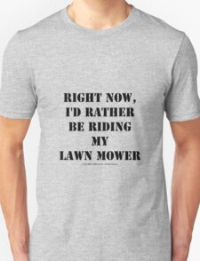 Right Now, I'd Rather Be Riding My Lawn Mower - Black Text T-Shirt