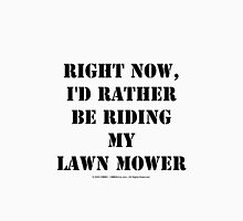Right Now, I'd Rather Be Riding My Lawn Mower - Black Text Unisex T-Shirt
