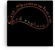 Go somewhere and explore Canvas Print